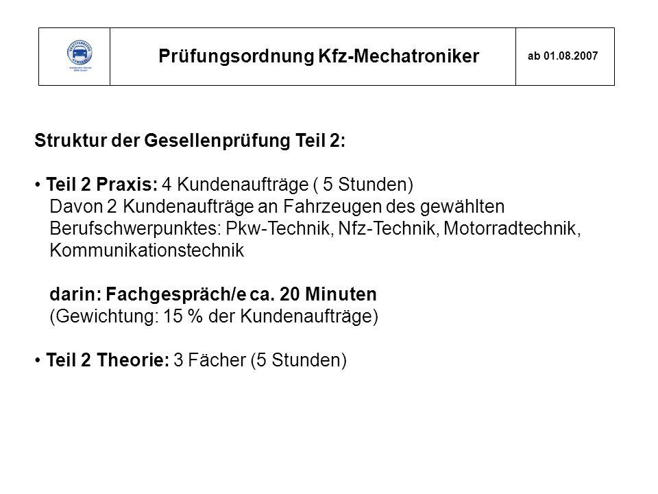 Prüfungsordnung Kfz-Mechatroniker ab 01.08.2007 Struktur der Gesellenprüfung Teil 2: Teil 2 Praxis: 4 Kundenaufträge ( 5 Stunden) Davon 2 Kundenaufträ