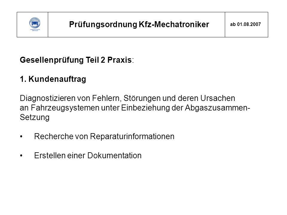 Prüfungsordnung Kfz-Mechatroniker ab 01.08.2007 Gesellenprüfung Teil 2 Praxis: 1. Kundenauftrag Diagnostizieren von Fehlern, Störungen und deren Ursac