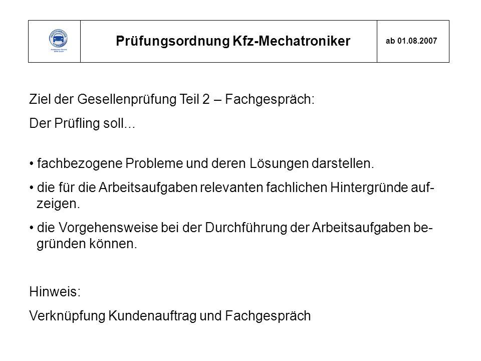 Prüfungsordnung Kfz-Mechatroniker ab 01.08.2007 Ziel der Gesellenprüfung Teil 2 – Fachgespräch: Der Prüfling soll... fachbezogene Probleme und deren L