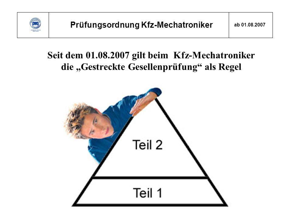 Prüfungsordnung Kfz-Mechatroniker ab 01.08.2007 Seit dem 01.08.2007 gilt beim Kfz-Mechatroniker die Gestreckte Gesellenprüfung als Regel