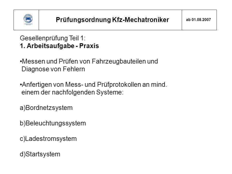 Prüfungsordnung Kfz-Mechatroniker ab 01.08.2007 Gesellenprüfung Teil 1: 1. Arbeitsaufgabe - Praxis Messen und Prüfen von Fahrzeugbauteilen und Diagnos