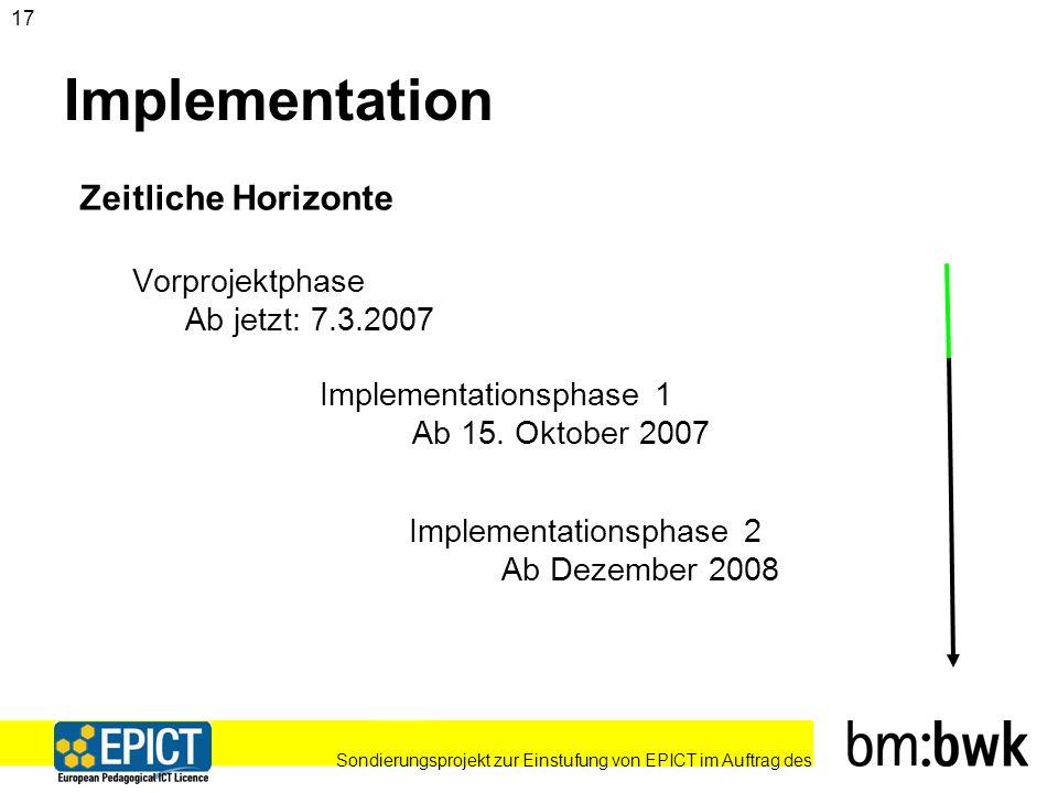 Sondierungsprojekt zur Einstufung von EPICT im Auftrag des 17 Implementation Zeitliche Horizonte Vorprojektphase Ab jetzt: 7.3.2007 Implementationsphase 1 Ab 15.
