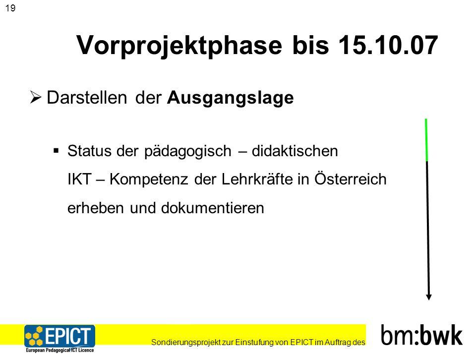 Sondierungsprojekt zur Einstufung von EPICT im Auftrag des 19 Vorprojektphase bis 15.10.07 Darstellen der Ausgangslage Status der pädagogisch – didaktischen IKT – Kompetenz der Lehrkräfte in Österreich erheben und dokumentieren