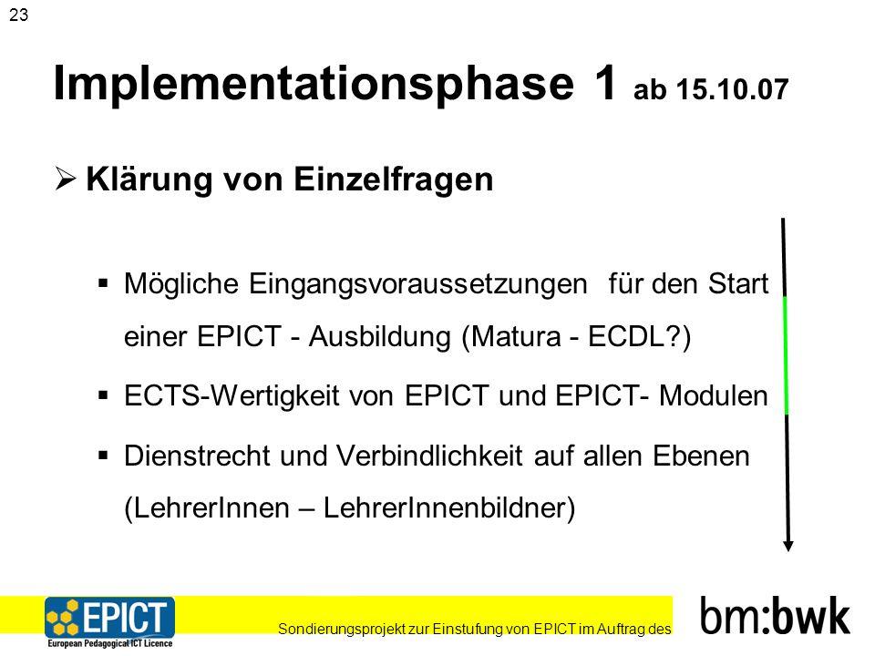 Sondierungsprojekt zur Einstufung von EPICT im Auftrag des 23 Implementationsphase 1 ab 15.10.07 Klärung von Einzelfragen Mögliche Eingangsvoraussetzungen für den Start einer EPICT - Ausbildung (Matura - ECDL ) ECTS-Wertigkeit von EPICT und EPICT- Modulen Dienstrecht und Verbindlichkeit auf allen Ebenen (LehrerInnen – LehrerInnenbildner)