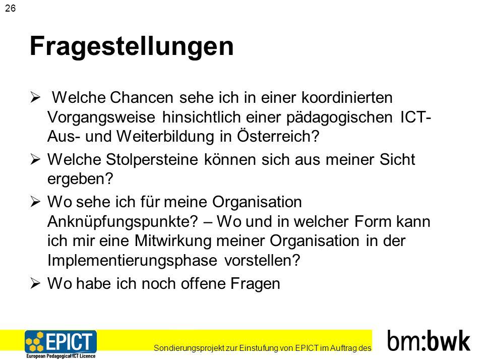 Sondierungsprojekt zur Einstufung von EPICT im Auftrag des 26 Fragestellungen Welche Chancen sehe ich in einer koordinierten Vorgangsweise hinsichtlich einer pädagogischen ICT- Aus- und Weiterbildung in Österreich.