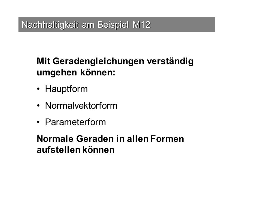 Nachhaltigkeit am Beispiel M12 Mit Geradengleichungen verständig umgehen können: Hauptform Normalvektorform Parameterform Normale Geraden in allen For