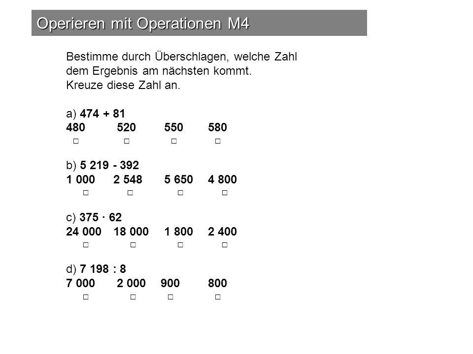 Operieren mit Operationen M4 Bestimme durch Überschlagen, welche Zahl dem Ergebnis am nächsten kommt. Kreuze diese Zahl an. a) 474 + 81 480 520 550 58