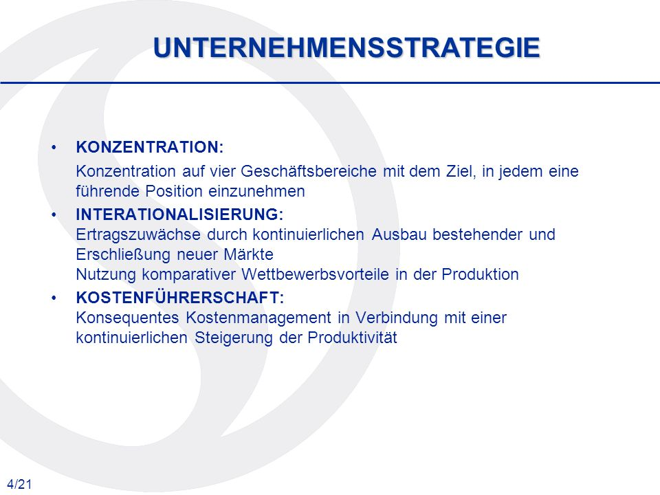 4/21 UNTERNEHMENSSTRATEGIE KONZENTRATION: Konzentration auf vier Geschäftsbereiche mit dem Ziel, in jedem eine führende Position einzunehmen INTERATIONALISIERUNG: Ertragszuwächse durch kontinuierlichen Ausbau bestehender und Erschließung neuer Märkte Nutzung komparativer Wettbewerbsvorteile in der Produktion KOSTENFÜHRERSCHAFT: Konsequentes Kostenmanagement in Verbindung mit einer kontinuierlichen Steigerung der Produktivität