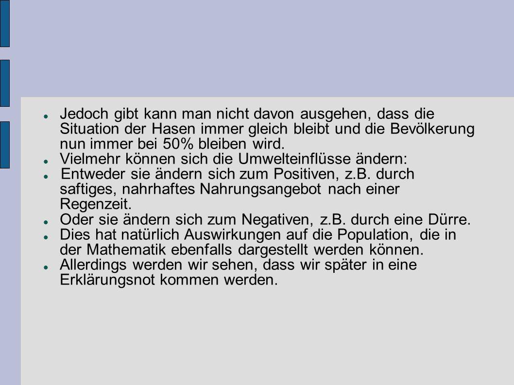 Jedoch gibt kann man nicht davon ausgehen, dass die Situation der Hasen immer gleich bleibt und die Bevölkerung nun immer bei 50% bleiben wird. Vielme