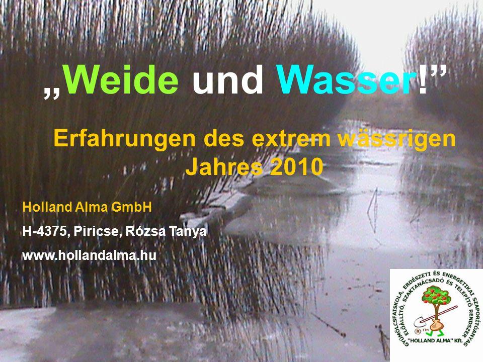 Weide und Wasser! Holland Alma GmbH H-4375, Piricse, Rózsa Tanya www.hollandalma.hu Erfahrungen des extrem wässrigen Jahres 2010