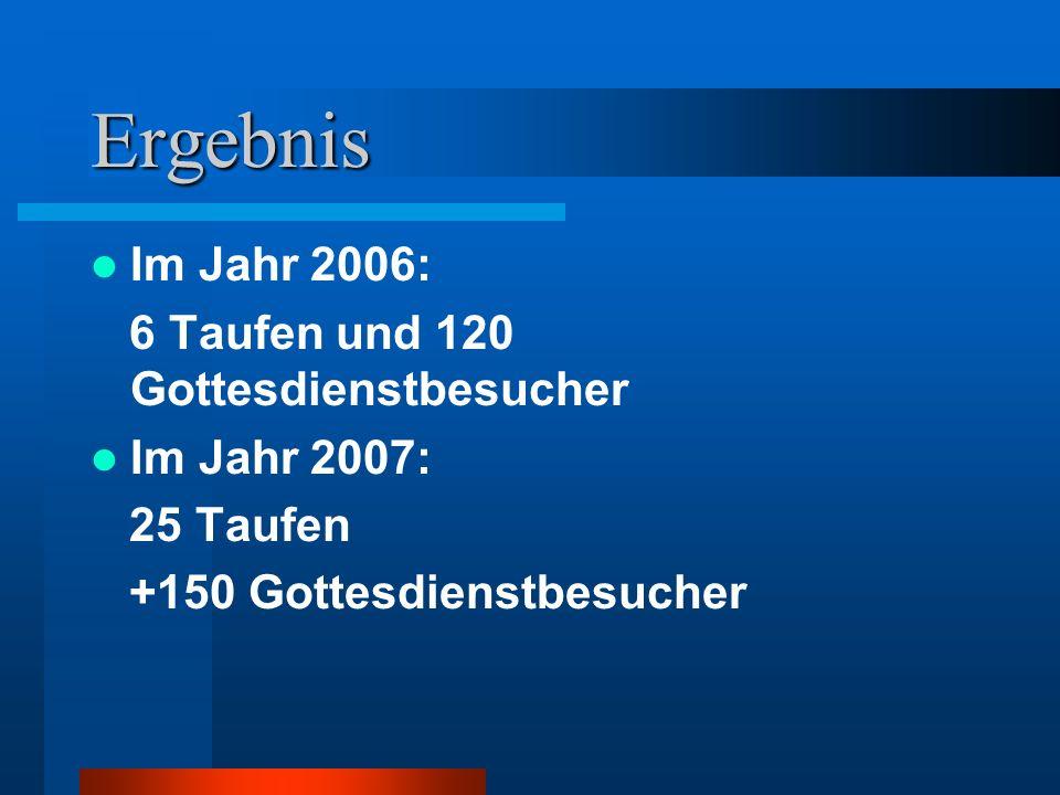 Ergebnis Im Jahr 2006: 6 Taufen und 120 Gottesdienstbesucher Im Jahr 2007: 25 Taufen +150 Gottesdienstbesucher