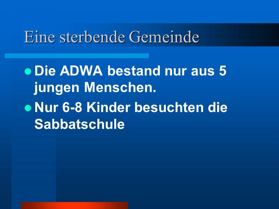Eine sterbende Gemeinde Die ADWA bestand nur aus 5 jungen Menschen. Nur 6-8 Kinder besuchten die Sabbatschule