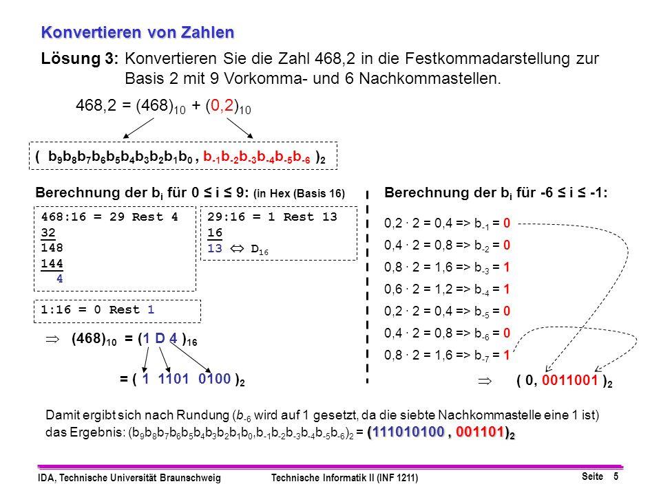 Seite 6 IDA, Technische Universität BraunschweigTechnische Informatik II (INF 1211) Konvertieren von Zahlen Lösung 4a:Wandeln Sie die Zahlen A=(58) 10 und C=(23) 10 ins 4er und ins 6er System um, und führen Sie die Subtraktion A-C mit Hilfe des B-Komplements durch.