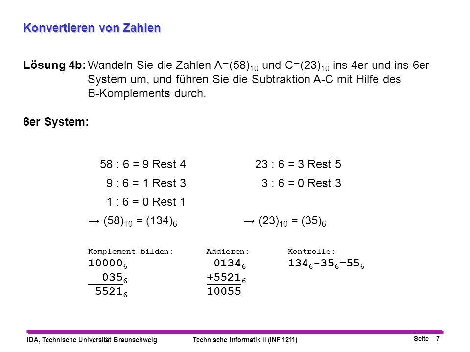 Seite 7 IDA, Technische Universität BraunschweigTechnische Informatik II (INF 1211) Konvertieren von Zahlen Lösung 4b:Wandeln Sie die Zahlen A=(58) 10