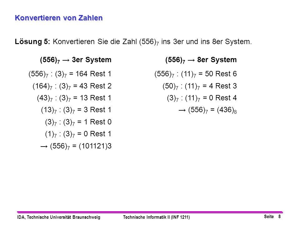 Seite 8 IDA, Technische Universität BraunschweigTechnische Informatik II (INF 1211) Konvertieren von Zahlen Lösung 5:Konvertieren Sie die Zahl (556) 7