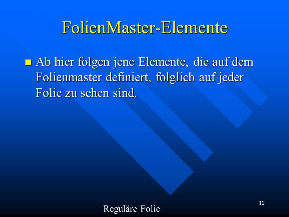 11 FolienMaster-Elemente Ab hier folgen jene Elemente, die auf dem Folienmaster definiert, folglich auf jeder Folie zu sehen sind. Ab hier folgen jene