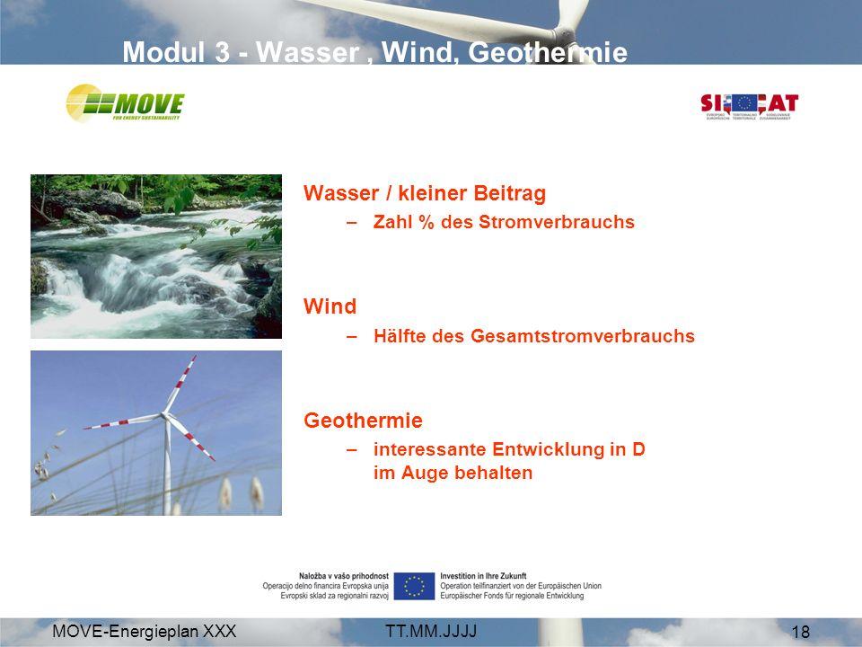 MOVE-Energieplan XXXTT.MM.JJJJ 18 Modul 3 - Wasser, Wind, Geothermie Wasser / kleiner Beitrag –Zahl % des Stromverbrauchs Wind –Hälfte des Gesamtstromverbrauchs Geothermie –interessante Entwicklung in D im Auge behalten