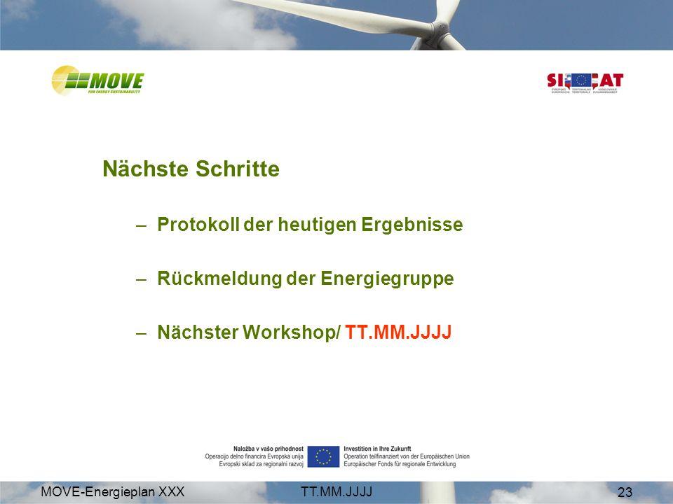 MOVE-Energieplan XXXTT.MM.JJJJ 23 Nächste Schritte –Protokoll der heutigen Ergebnisse –Rückmeldung der Energiegruppe –Nächster Workshop/ TT.MM.JJJJ