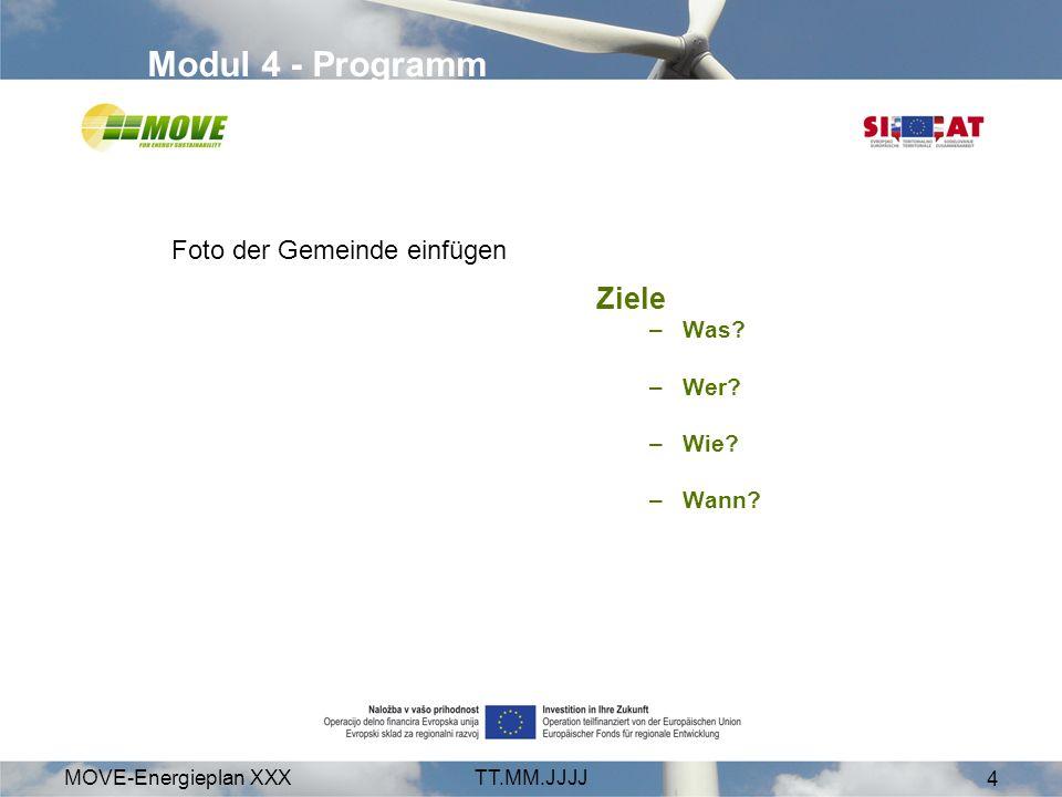 MOVE-Energieplan XXXTT.MM.JJJJ 4 Modul 4 - Programm Ziele –Was? –Wer? –Wie? –Wann? Foto der Gemeinde einfügen