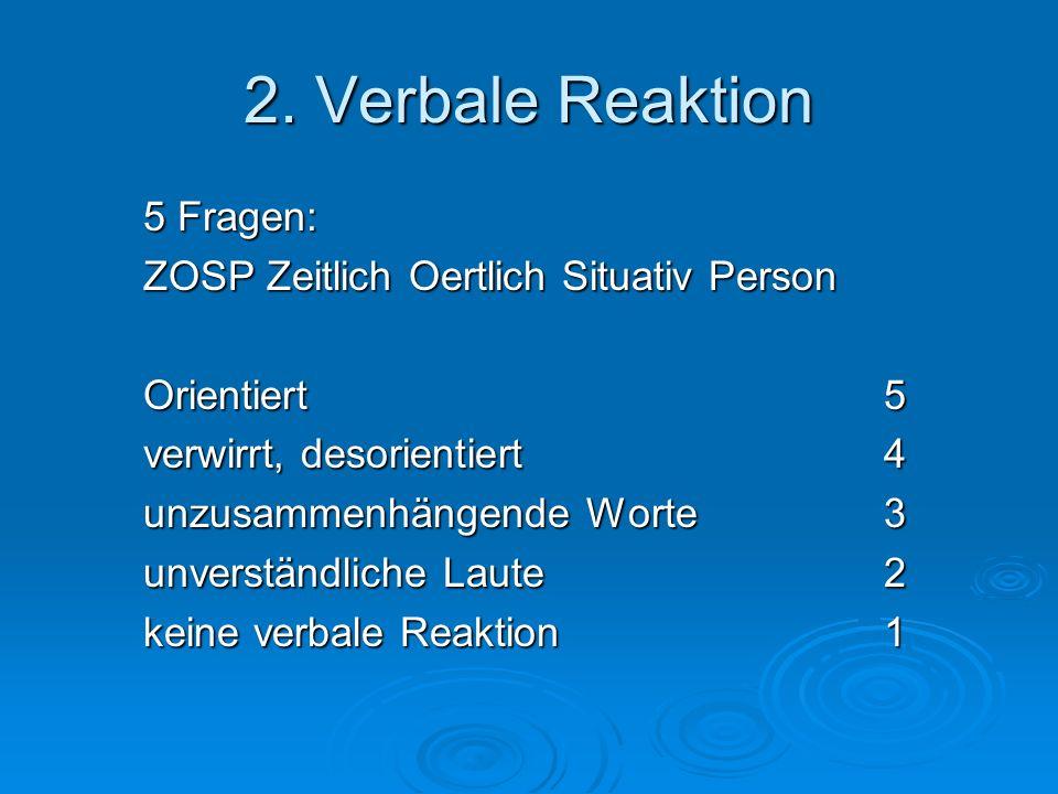 2. Verbale Reaktion 5 Fragen: ZOSP Zeitlich Oertlich Situativ Person Orientiert5 verwirrt, desorientiert4 unzusammenhängende Worte3 unverständliche La