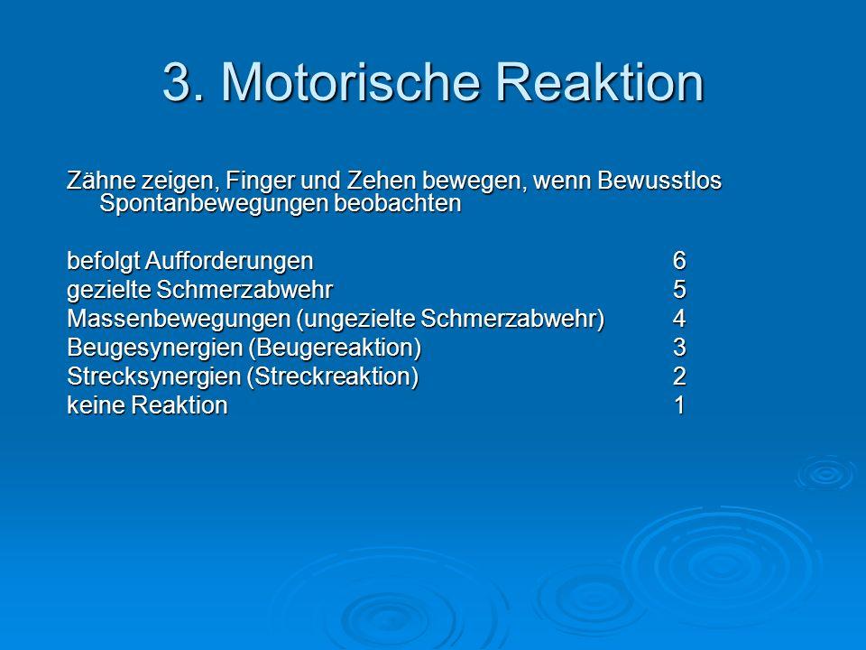 3. Motorische Reaktion Zähne zeigen, Finger und Zehen bewegen, wenn Bewusstlos Spontanbewegungen beobachten befolgt Aufforderungen6 gezielte Schmerzab