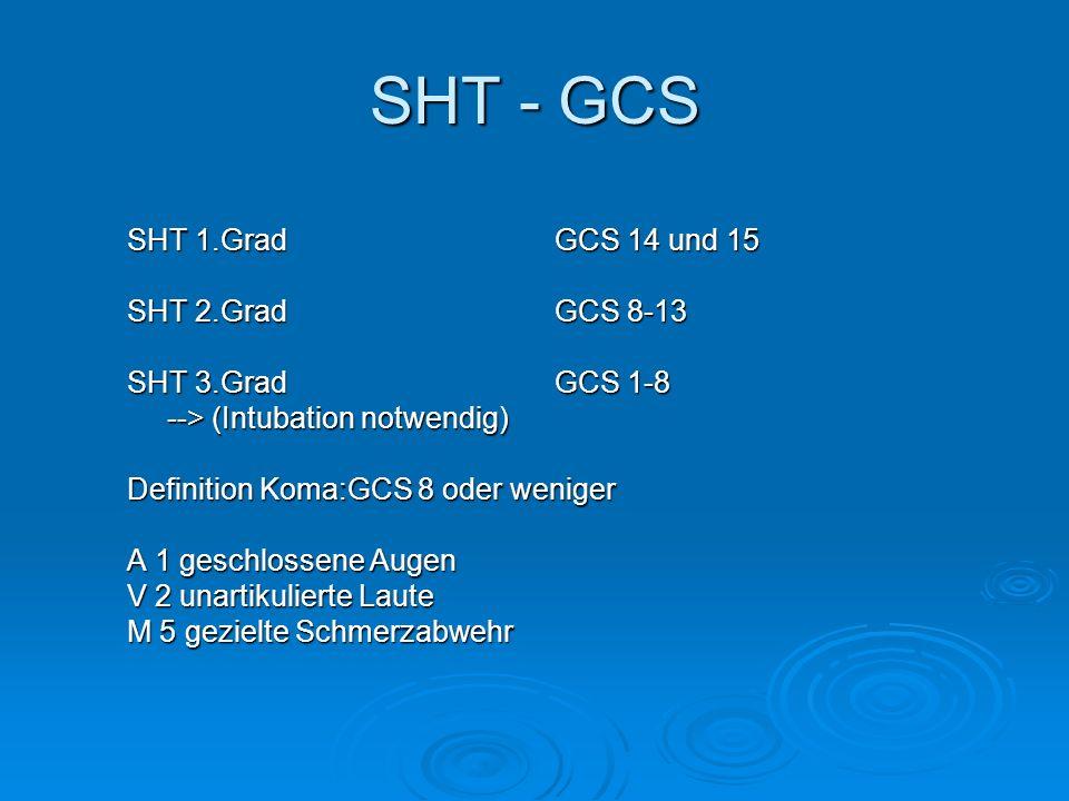 SHT - GCS SHT 1.Grad GCS 14 und 15 SHT 2.GradGCS 8-13 SHT 3.Grad GCS 1-8 --> (Intubation notwendig) Definition Koma:GCS 8 oder weniger A 1 geschlossen