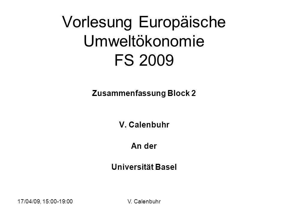 17/04/09, 15:00-19:00V. Calenbuhr Vorlesung Europäische Umweltökonomie FS 2009 Zusammenfassung Block 2 V. Calenbuhr An der Universität Basel