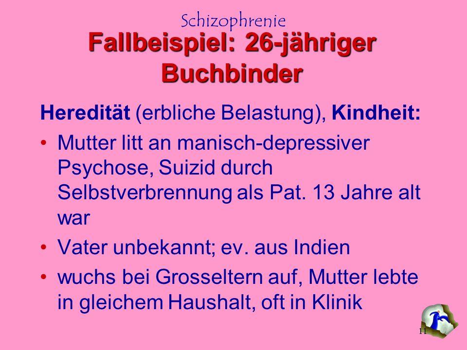Schizophrenie 11 Fallbeispiel: 26-jähriger Buchbinder Heredität (erbliche Belastung), Kindheit: Mutter litt an manisch-depressiver Psychose, Suizid du