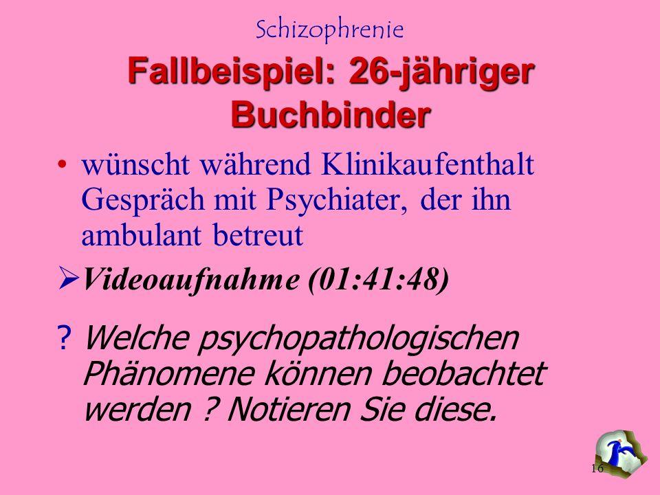 Schizophrenie 16 Fallbeispiel: 26-jähriger Buchbinder wünscht während Klinikaufenthalt Gespräch mit Psychiater, der ihn ambulant betreut Videoaufnahme