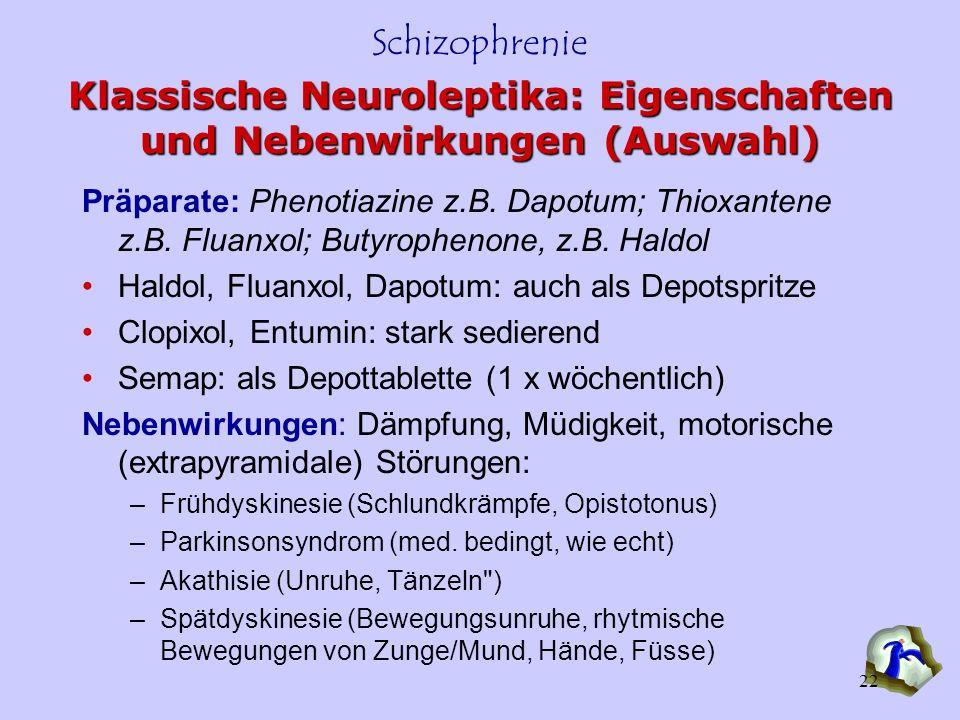Schizophrenie 22 Klassische Neuroleptika: Eigenschaften und Nebenwirkungen (Auswahl) Präparate: Phenotiazine z.B. Dapotum; Thioxantene z.B. Fluanxol;