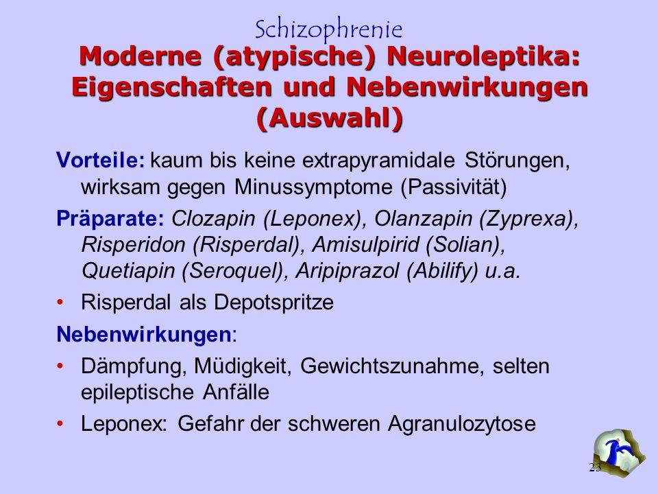 Schizophrenie 23 Moderne (atypische) Neuroleptika: Eigenschaften und Nebenwirkungen (Auswahl) Vorteile: kaum bis keine extrapyramidale Störungen, wirk