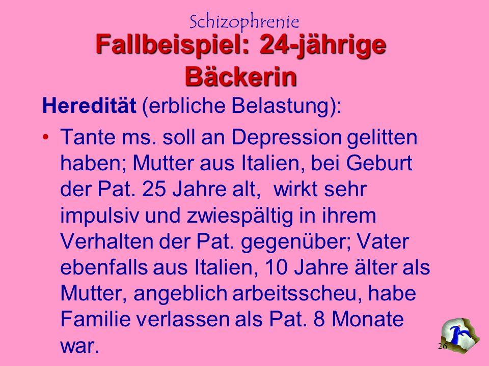 26 Fallbeispiel: 24-jährige Bäckerin Heredität (erbliche Belastung): Tante ms. soll an Depression gelitten haben; Mutter aus Italien, bei Geburt der P