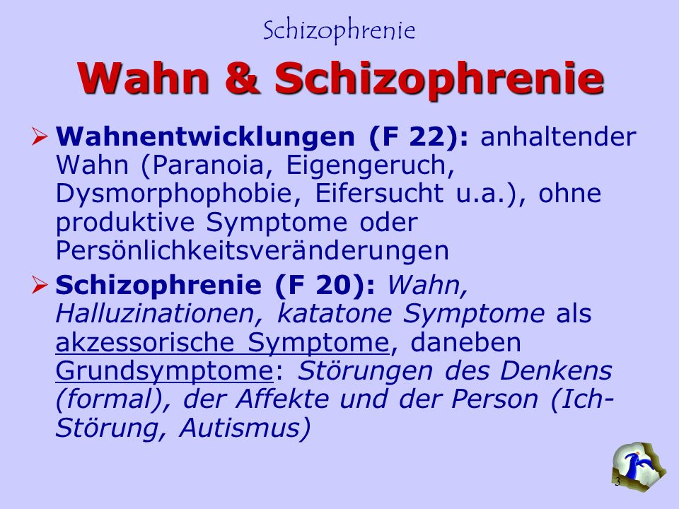 Schizophrenie 3 Wahn & Schizophrenie Wahnentwicklungen (F 22): anhaltender Wahn (Paranoia, Eigengeruch, Dysmorphophobie, Eifersucht u.a.), ohne produk