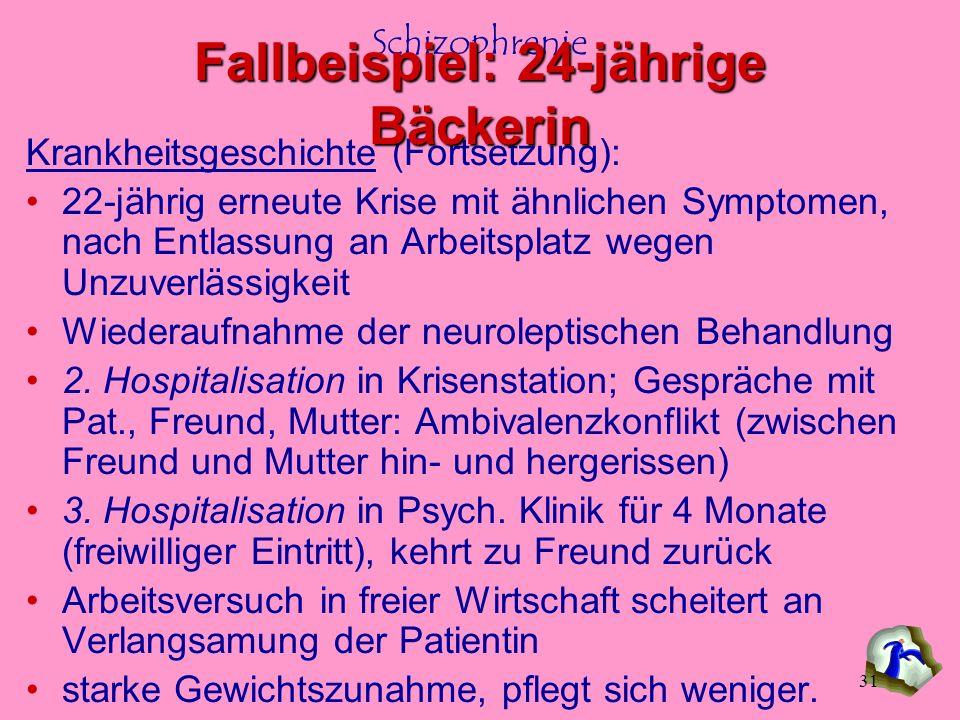 Schizophrenie 31 Krankheitsgeschichte (Fortsetzung): 22-jährig erneute Krise mit ähnlichen Symptomen, nach Entlassung an Arbeitsplatz wegen Unzuverläs