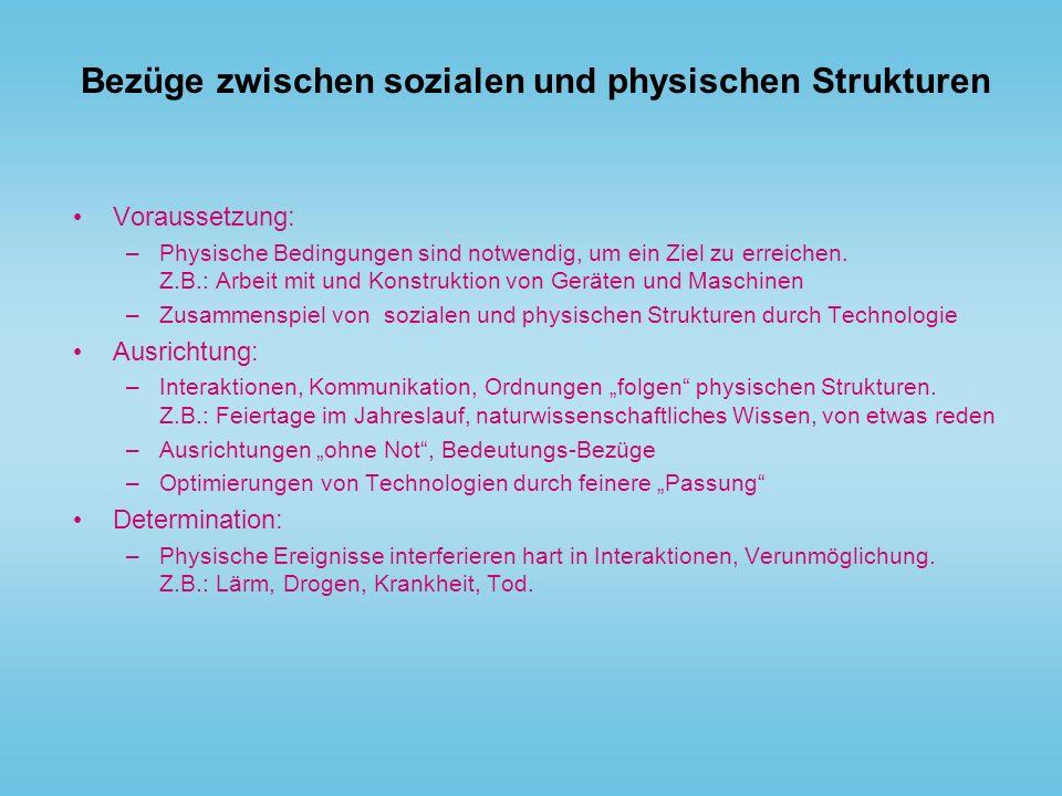Bezüge zwischen sozialen und physischen Strukturen Voraussetzung: –Physische Bedingungen sind notwendig, um ein Ziel zu erreichen. Z.B.: Arbeit mit un