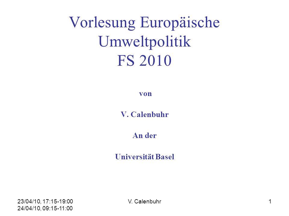 23/04/10, 17:15-19:00 24/04/10, 09:15-11:00 V. Calenbuhr1 Vorlesung Europäische Umweltpolitik FS 2010 von V. Calenbuhr An der Universität Basel
