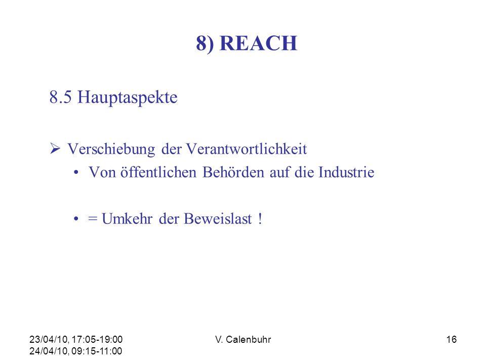 23/04/10, 17:05-19:00 24/04/10, 09:15-11:00 V. Calenbuhr16 8) REACH 8.5 Hauptaspekte Verschiebung der Verantwortlichkeit Von öffentlichen Behörden auf