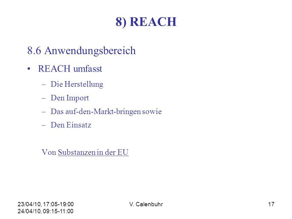 23/04/10, 17:05-19:00 24/04/10, 09:15-11:00 V. Calenbuhr17 8) REACH 8.6 Anwendungsbereich REACH umfasst –Die Herstellung –Den Import –Das auf-den-Mark