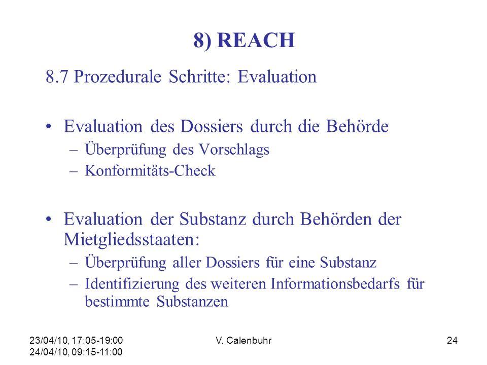 23/04/10, 17:05-19:00 24/04/10, 09:15-11:00 V. Calenbuhr24 8) REACH 8.7 Prozedurale Schritte: Evaluation Evaluation des Dossiers durch die Behörde –Üb
