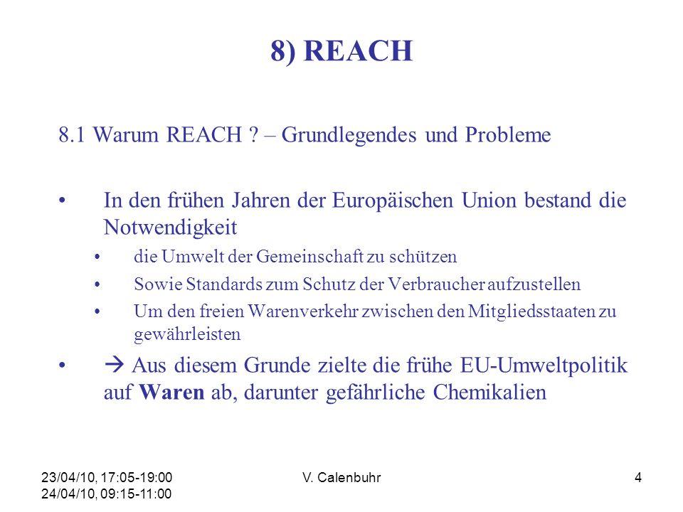 23/04/10, 17:05-19:00 24/04/10, 09:15-11:00 V. Calenbuhr4 8) REACH 8.1 Warum REACH ? – Grundlegendes und Probleme In den frühen Jahren der Europäische