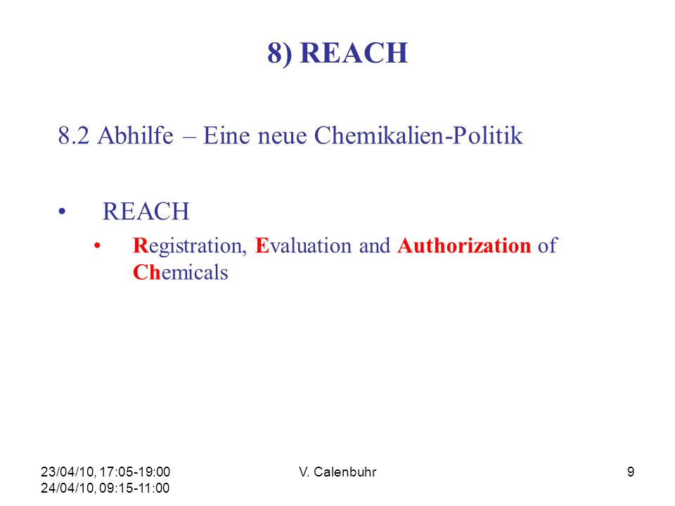 23/04/10, 17:05-19:00 24/04/10, 09:15-11:00 V. Calenbuhr9 8) REACH 8.2 Abhilfe – Eine neue Chemikalien-Politik REACH Registration, Evaluation and Auth