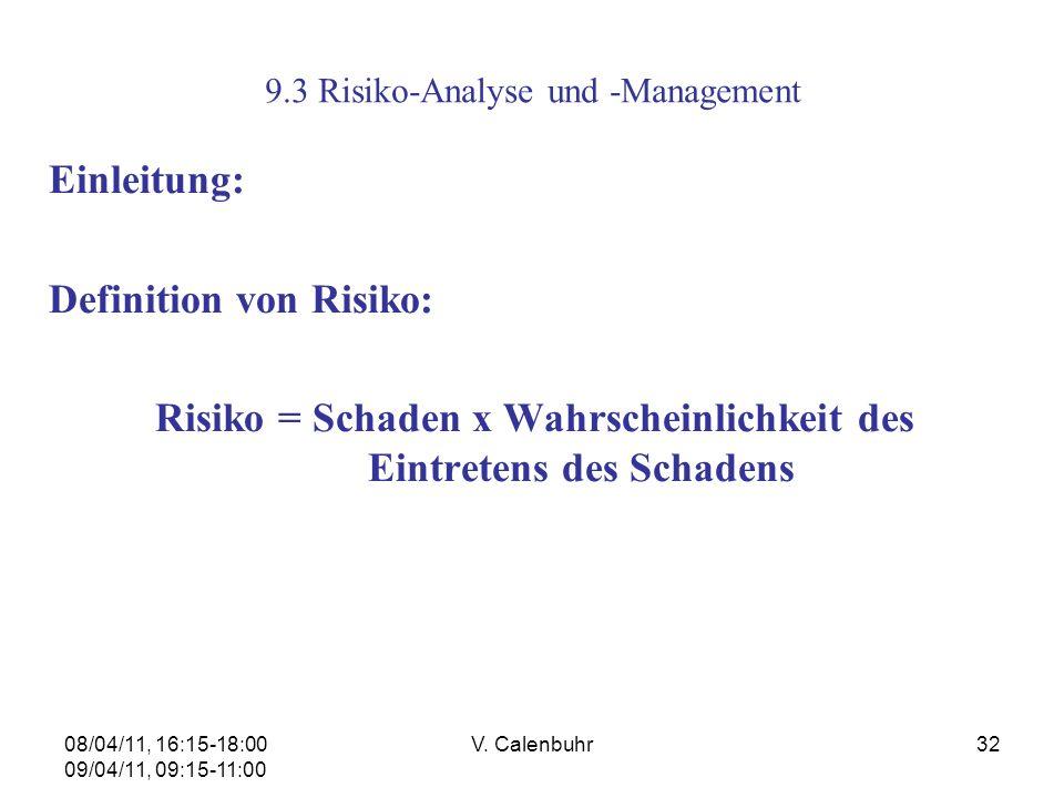 08/04/11, 16:15-18:00 09/04/11, 09:15-11:00 V. Calenbuhr32 9.3 Risiko-Analyse und -Management Einleitung: Definition von Risiko: Risiko = Schaden x Wa