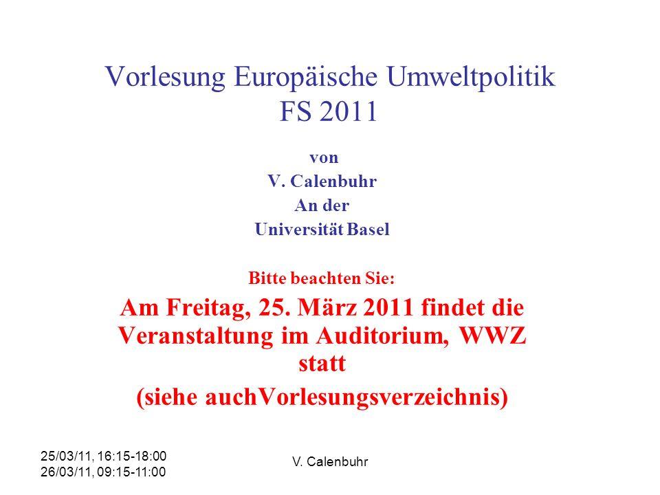 25/03/11, 16:15-18:00 26/03/11, 09:15-11:00 V. Calenbuhr Vorlesung Europäische Umweltpolitik FS 2011 von V. Calenbuhr An der Universität Basel Bitte b