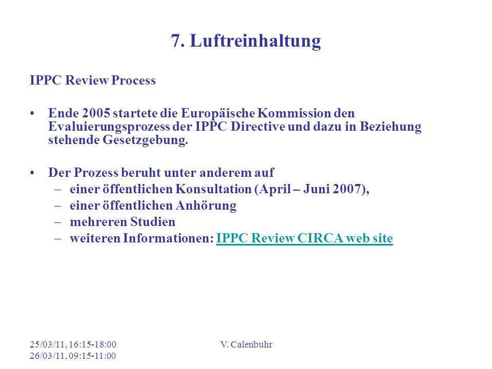 25/03/11, 16:15-18:00 26/03/11, 09:15-11:00 V. Calenbuhr 7. Luftreinhaltung IPPC Review Process Ende 2005 startete die Europäische Kommission den Eval