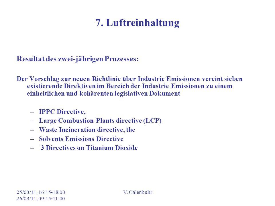 25/03/11, 16:15-18:00 26/03/11, 09:15-11:00 V. Calenbuhr 7. Luftreinhaltung Resultat des zwei-jährigen Prozesses: Der Vorschlag zur neuen Richtlinie ü