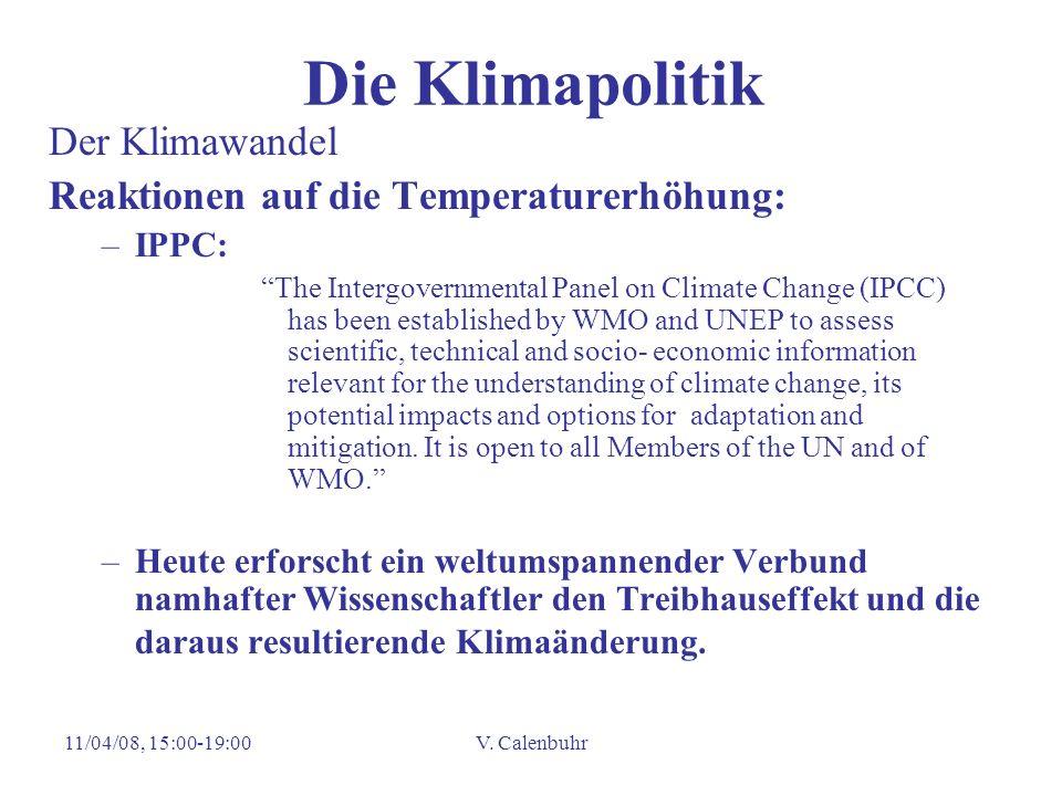 11/04/08, 15:00-19:00V. Calenbuhr Die Klimapolitik Der Klimawandel Reaktionen auf die Temperaturerhöhung: –IPPC: The Intergovernmental Panel on Climat