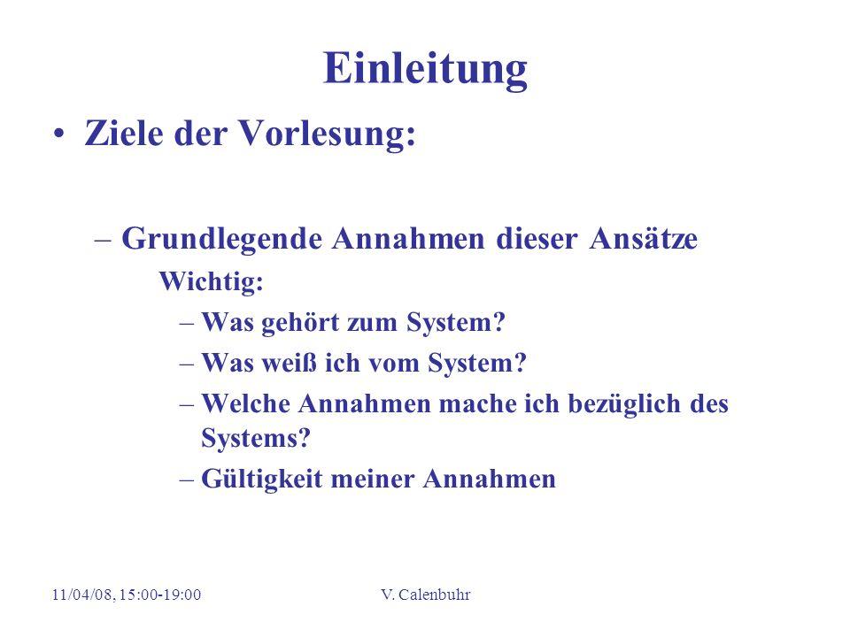 11/04/08, 15:00-19:00V. Calenbuhr Einleitung Ziele der Vorlesung: –Grundlegende Annahmen dieser Ansätze Wichtig: –Was gehört zum System? –Was weiß ich
