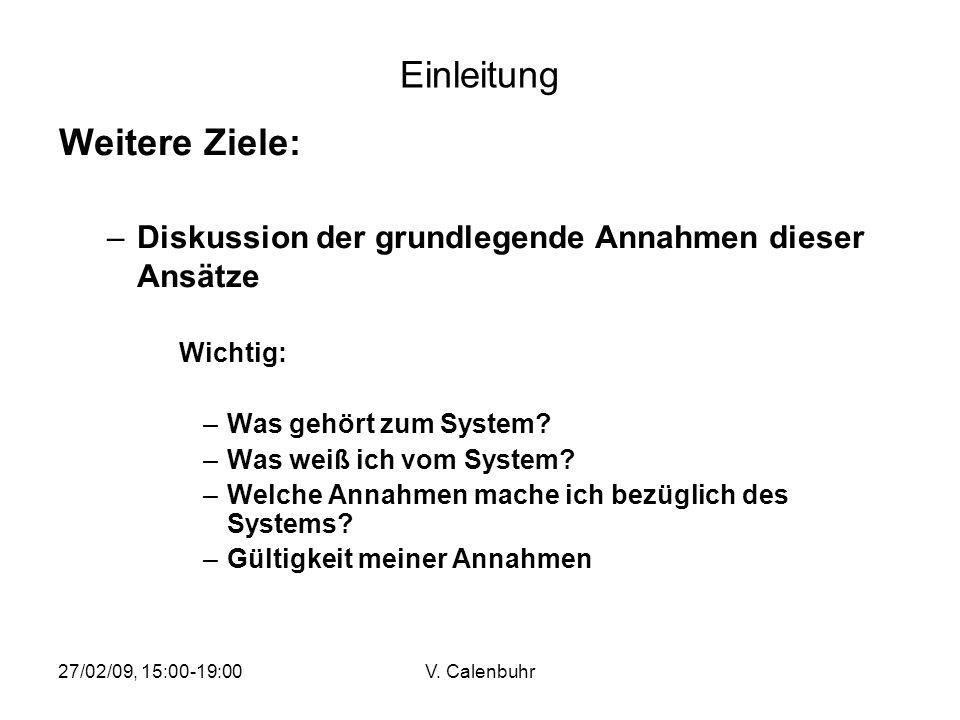 27/02/09, 15:00-19:00V. Calenbuhr Einleitung Weitere Ziele: –Diskussion der grundlegende Annahmen dieser Ansätze Wichtig: –Was gehört zum System? –Was
