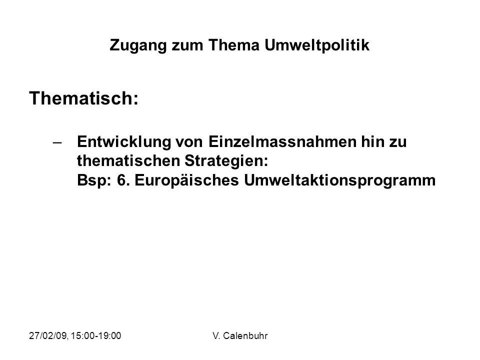 27/02/09, 15:00-19:00V. Calenbuhr Zugang zum Thema Umweltpolitik Thematisch: –Entwicklung von Einzelmassnahmen hin zu thematischen Strategien: Bsp: 6.