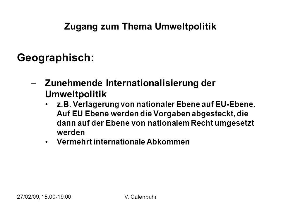 27/02/09, 15:00-19:00V. Calenbuhr Zugang zum Thema Umweltpolitik Geographisch: –Zunehmende Internationalisierung der Umweltpolitik z.B. Verlagerung vo